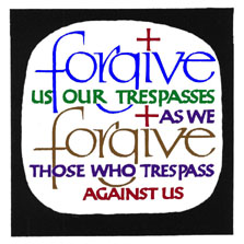 Forgive us our trespasses as we forgive those who trespass against us.