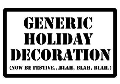 Generic Holiday Decoration (now be festive...blah, blah, blah)