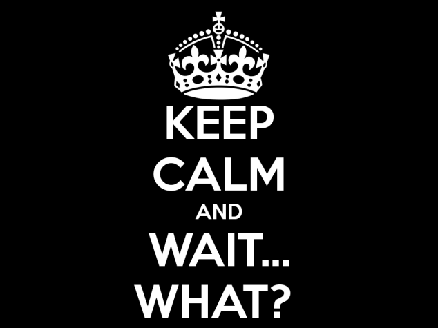 Keep calm and wait … what?